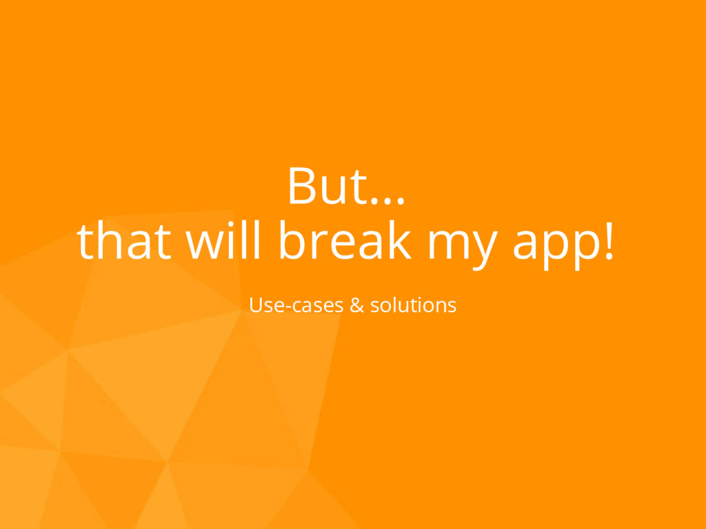 But… that will break my app! Use-cases & soluti...