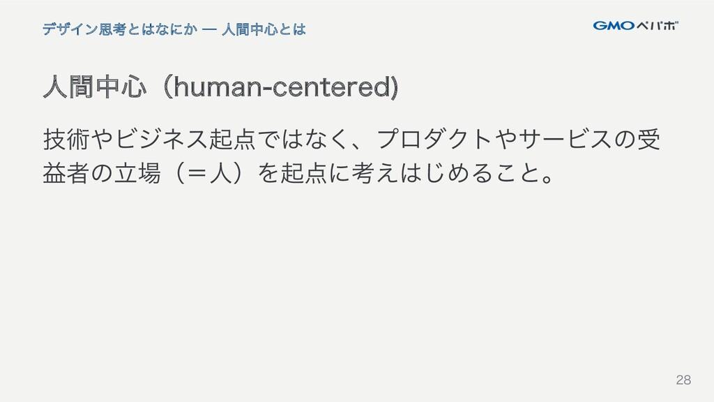 28 28 人間中心(human-centered) デザイン思考とはなにか ─ 人間中心とは...