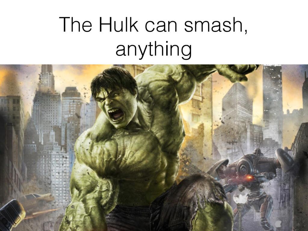 The Hulk can smash, anything