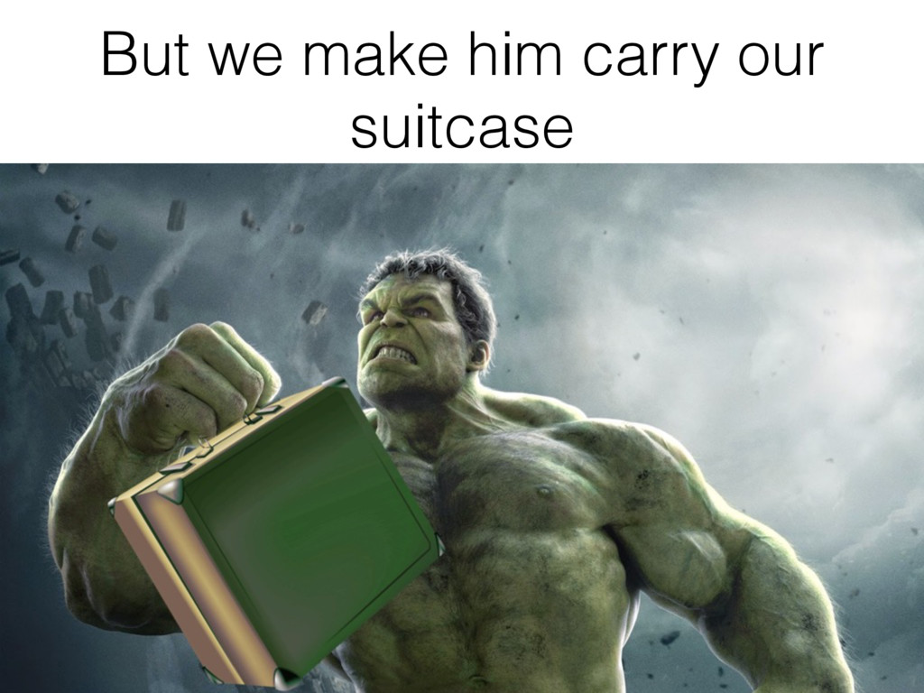 But we make him carry our suitcase