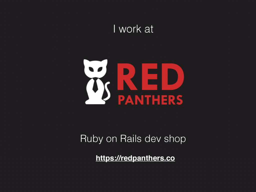I work at Ruby on Rails dev shop https://redpan...