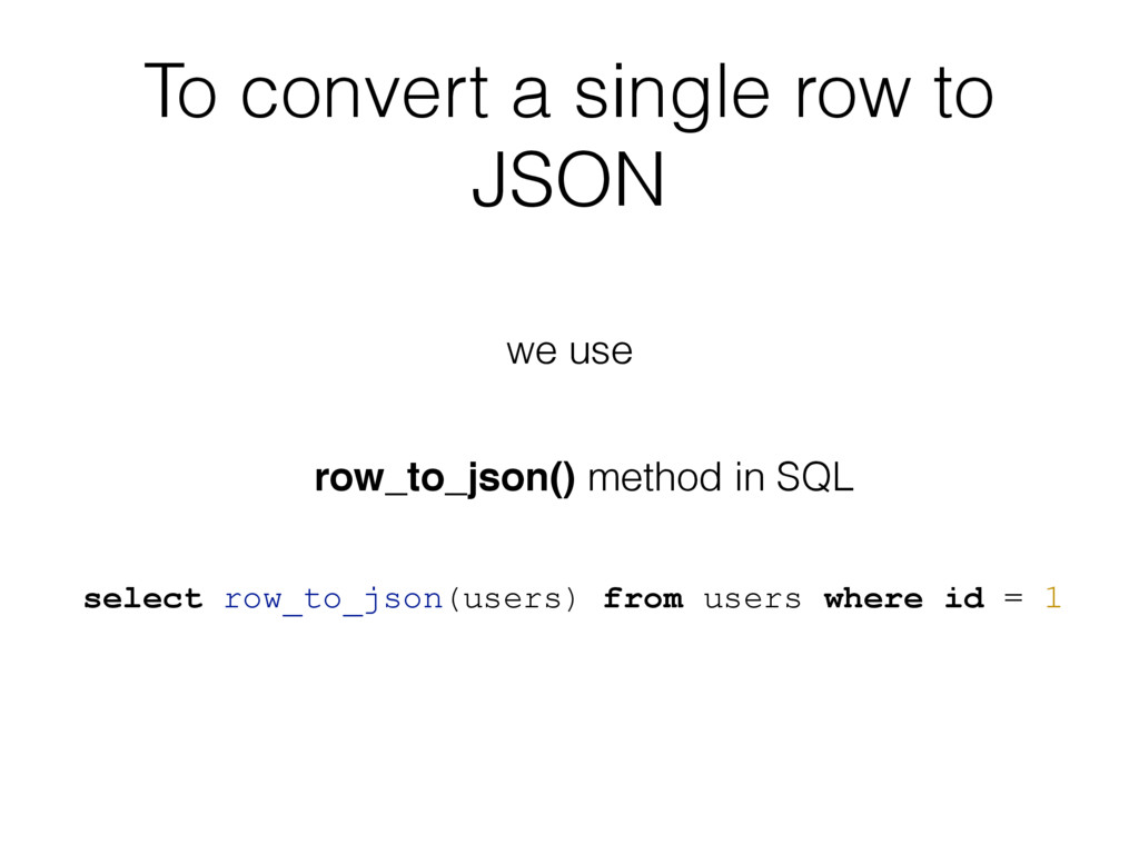 To convert a single row to JSON select row_to_j...