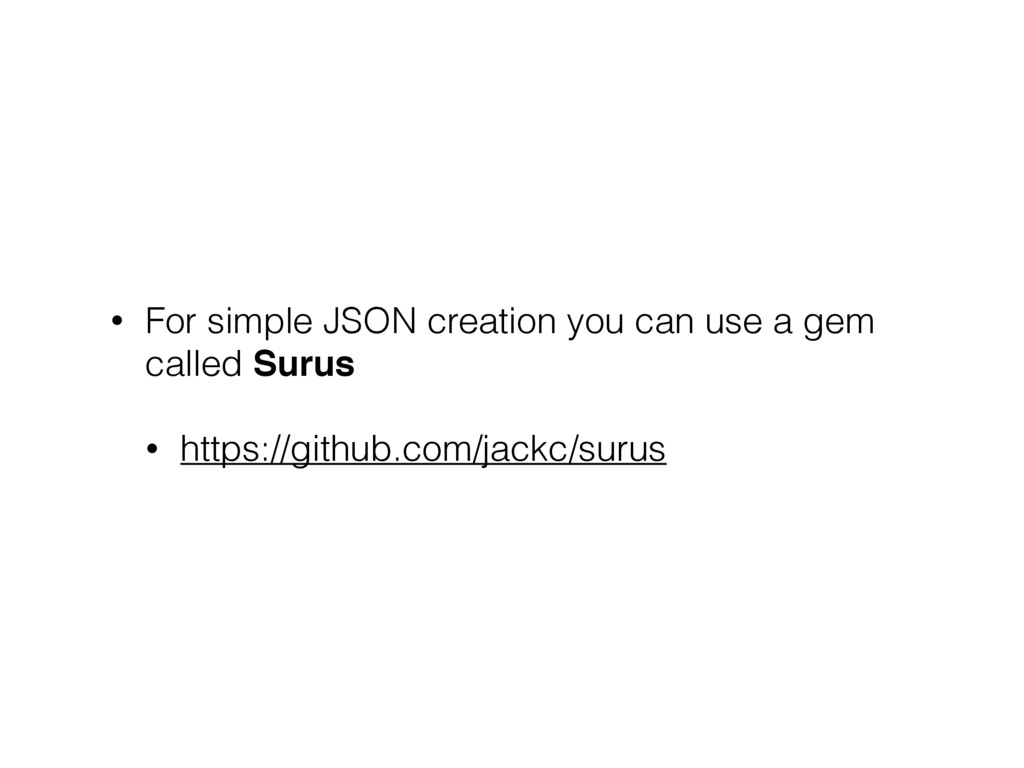 • For simple JSON creation you can use a gem ca...