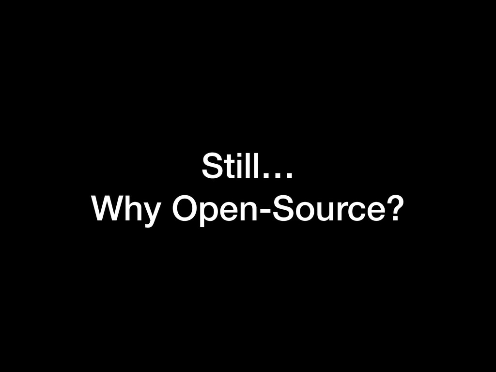 Still… Why Open-Source?