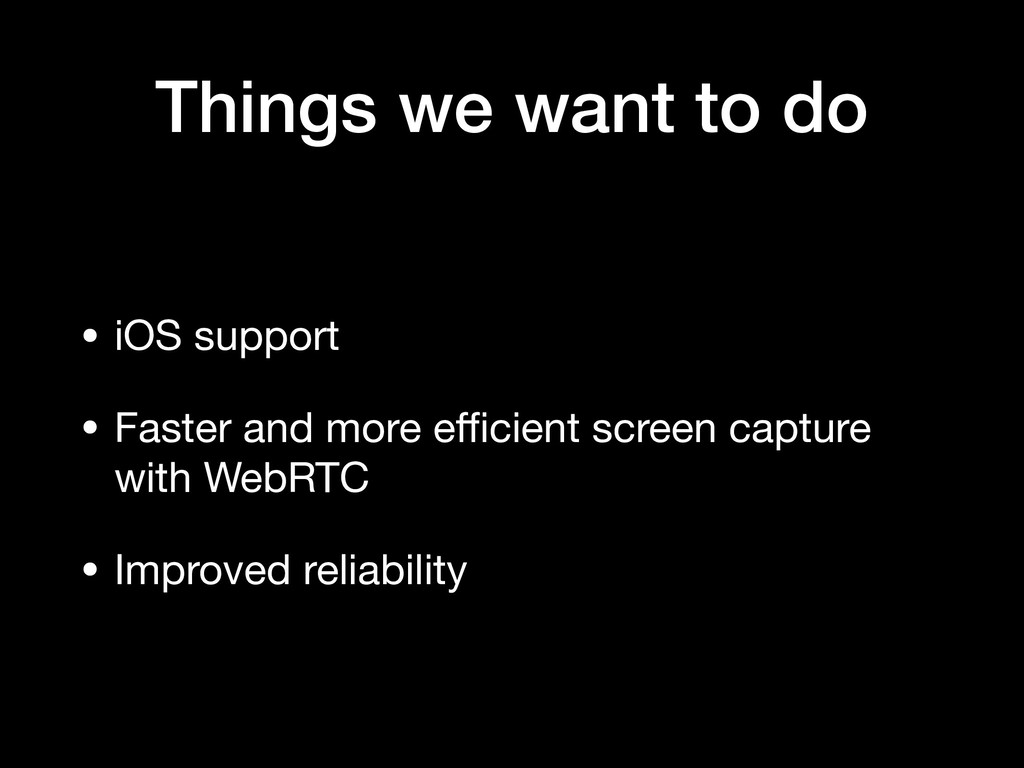 Things we want to do • iOS support  • Faster an...