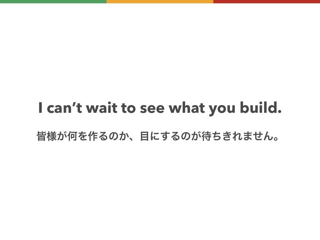 I can't wait to see what you build. օ༷͕ԿΛ࡞Δͷ͔ɺ...