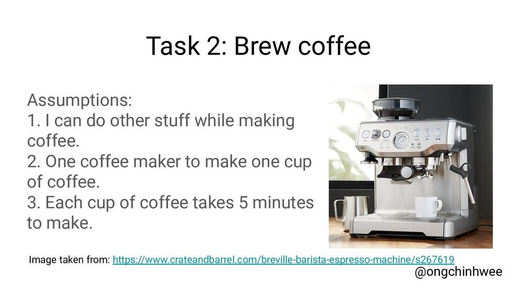 Task 2: Brew coffee Assumptions: 1. I can do ot...