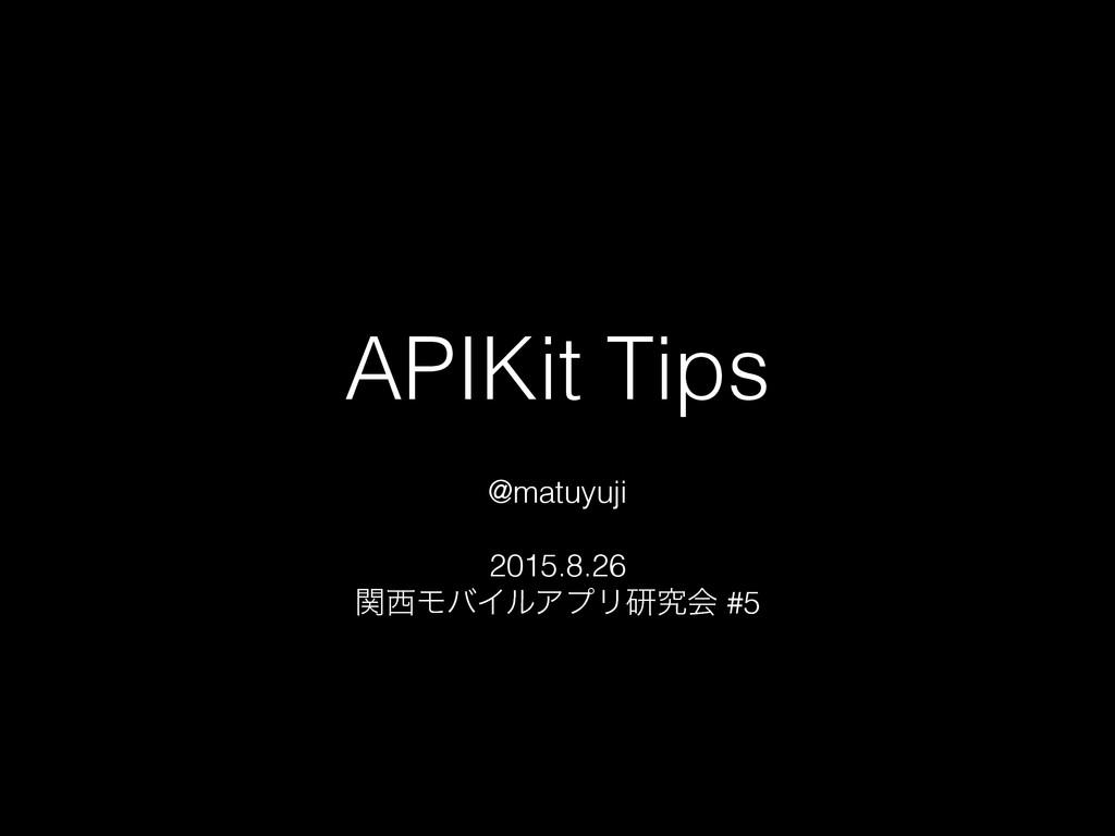 APIKit Tips @matuyuji 2015.8.26 ؔϞόΠϧΞϓϦݚڀձ #5
