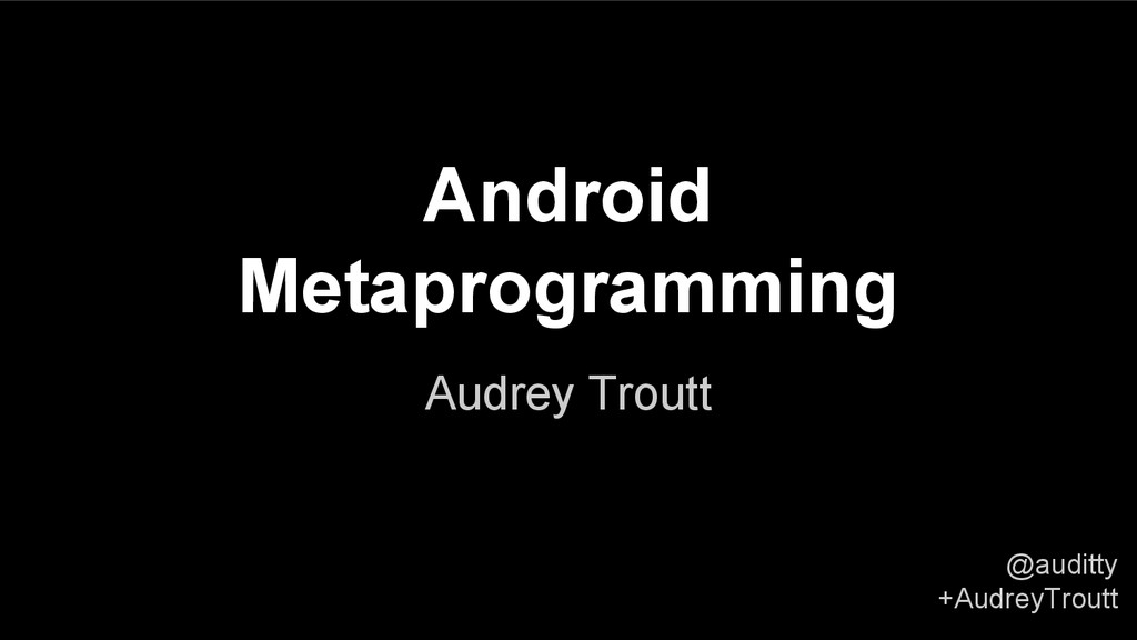 @auditty +AudreyTroutt Android Metaprogramming ...
