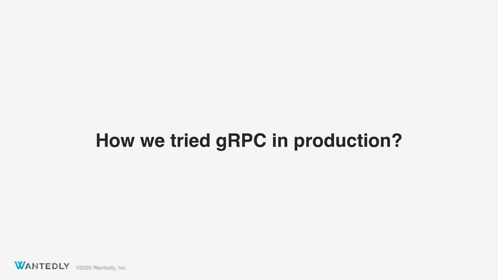 ©2020 Wantedly, Inc. How we tried gRPC in produ...