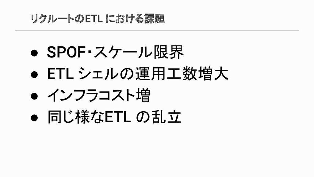 リクルートのETL における課題 ● SPOF・スケール限界 ● ETL シェルの運用工数増大...
