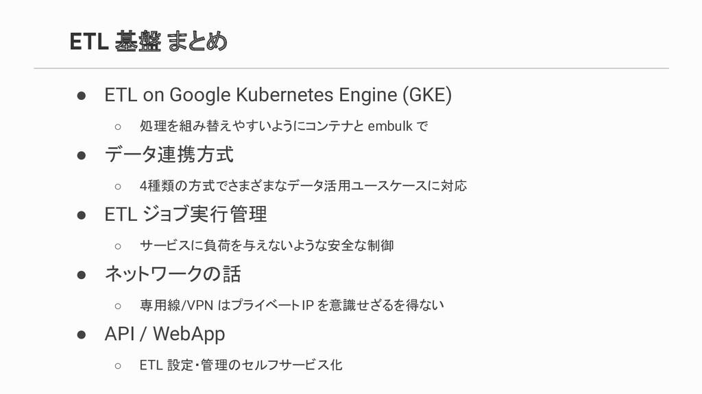 ETL 基盤 まとめ ● ETL on Google Kubernetes Engine (G...