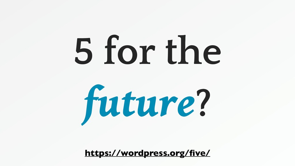 5 for the future? https://wordpress.org/five/