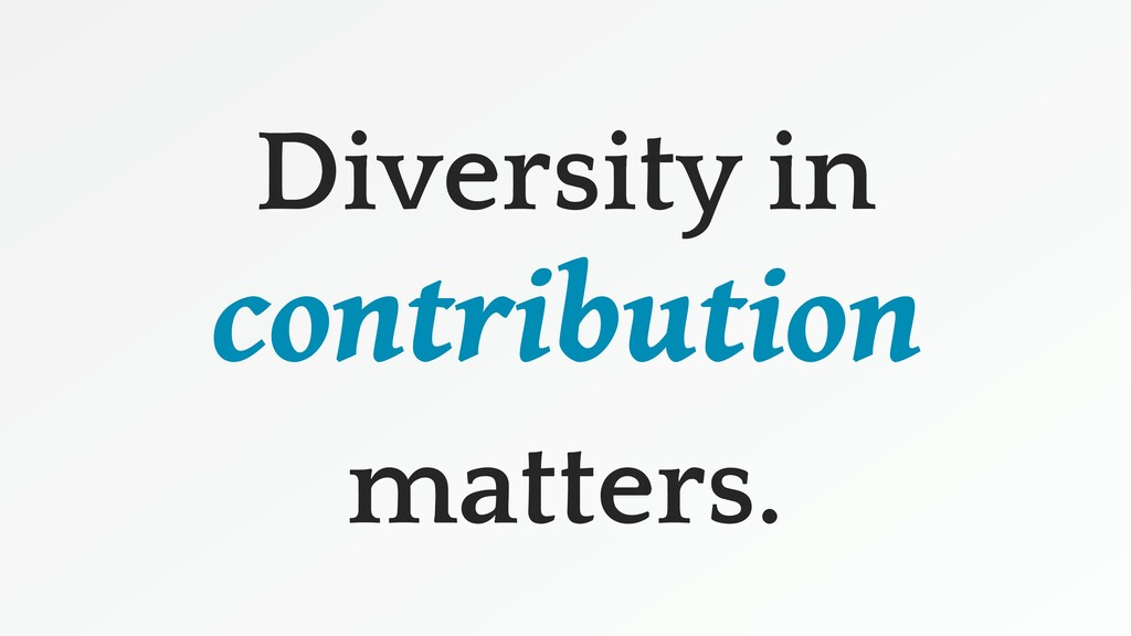 Diversity in contribution matters.