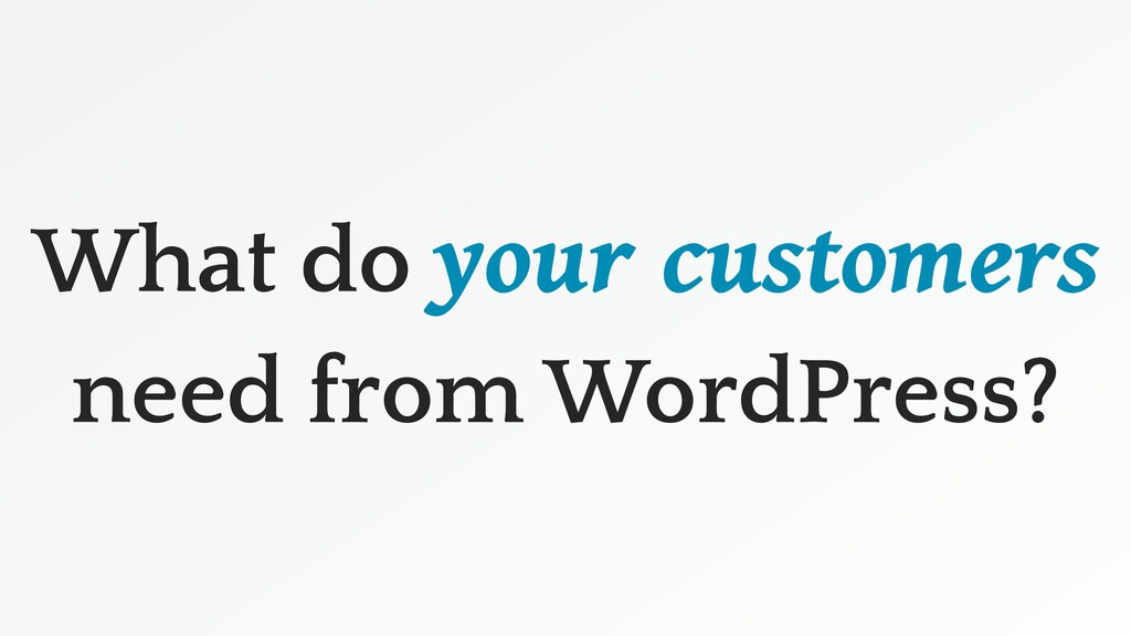 What do your customers need from WordPress?