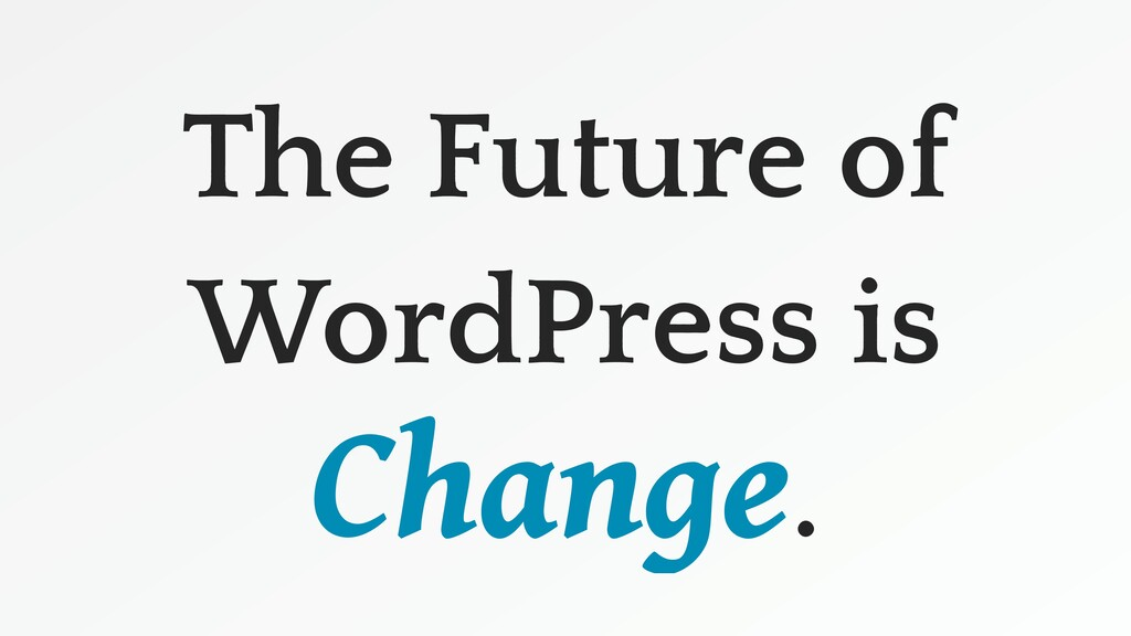The Future of WordPress is Change.