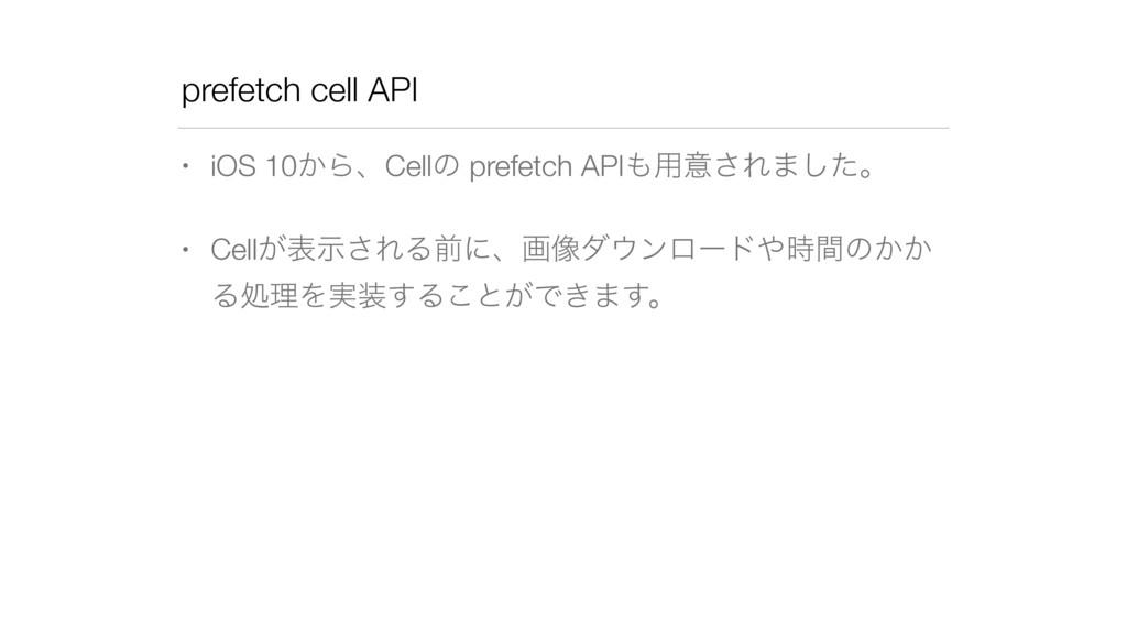 prefetch cell API • iOS 10͔ΒɺCellͷ prefetch API...