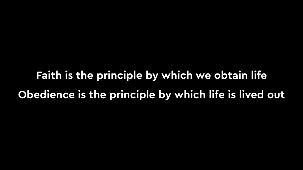 Faith is the principle by which we obtain life ...