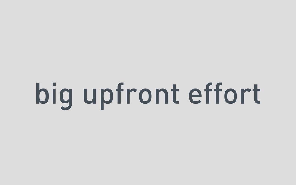 big upfront effort
