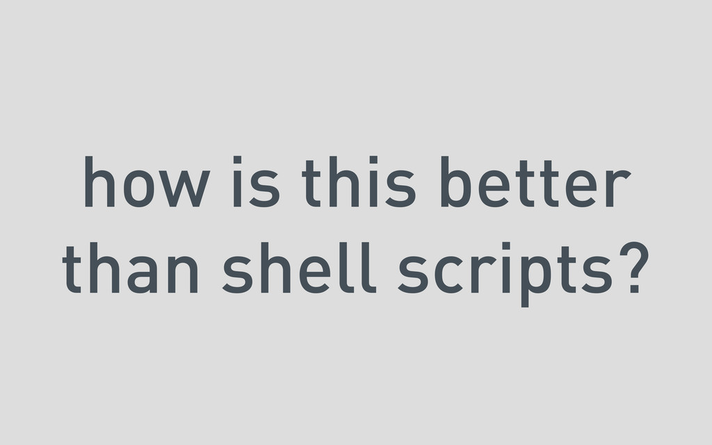 how is this better than shell scripts?