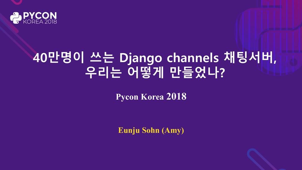 40만명이 쓰는 Django channels 채팅서버, 우리는 어떻게 만들었나? Py...