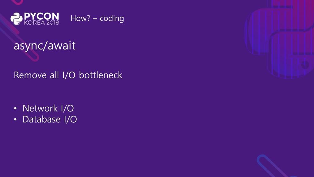 How? – coding async/await Remove all I/O bottle...