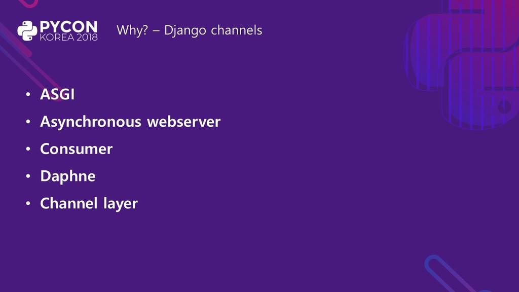 Why? – Django channels • ASGI • Asynchronous we...