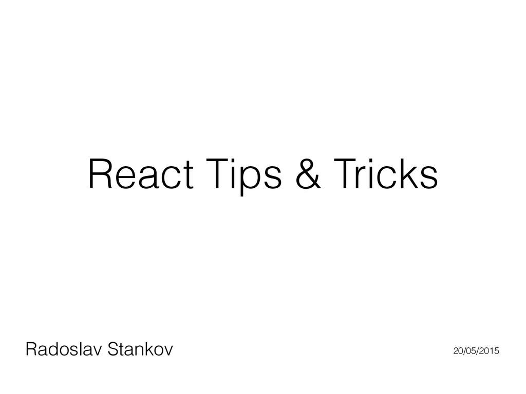 React Tips & Tricks Radoslav Stankov 20/05/2015