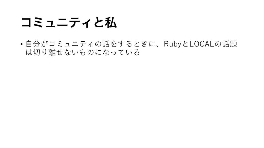 ίϛϡχςΟͱࢲ • ⾃分がコミュニティの話をするときに、RubyとLOCALの話題 は切り離...