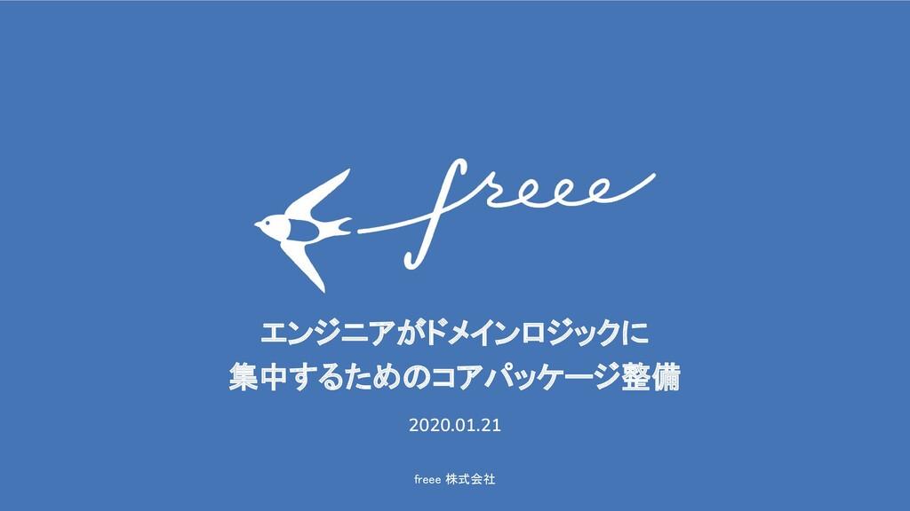 freee 株式会社 エンジニアがドメインロジックに 集中するためのコアパッケージ整備 ...