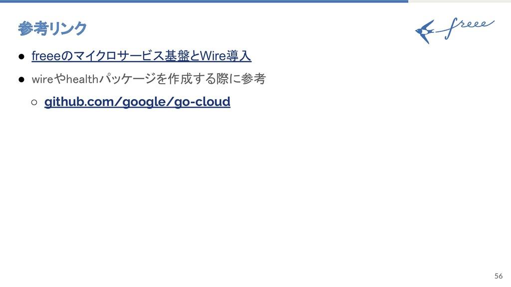 56 参考リンク ● freeeのマイクロサービス基盤とWire導入 ● wireやhea...