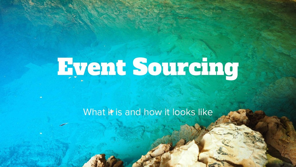 Event Sourcing What it is and how it looks like...