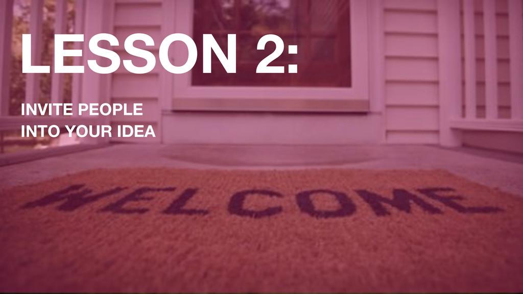 LESSON 2: INVITE PEOPLE INTO YOUR IDEA