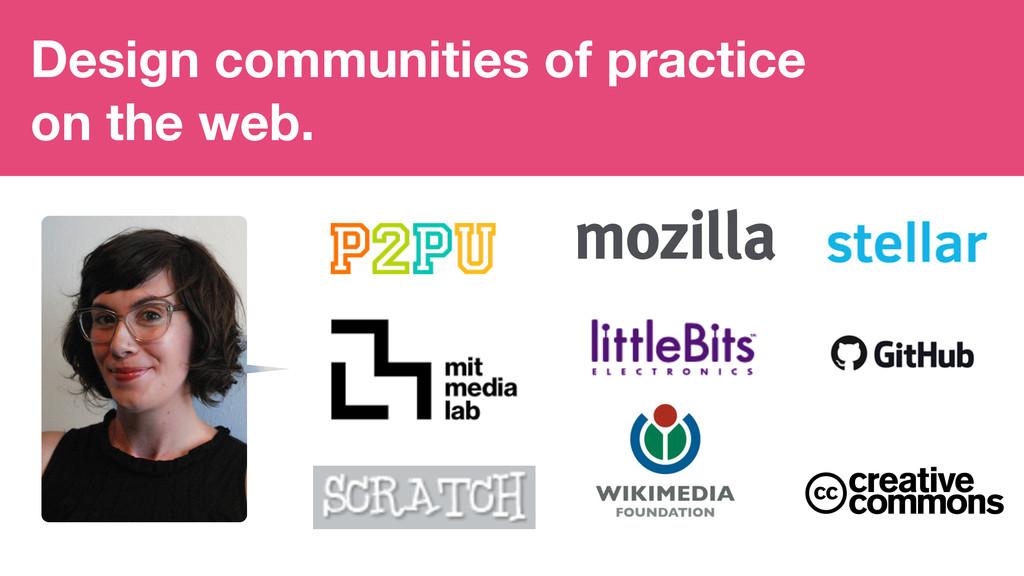Design communities of practice on the web.