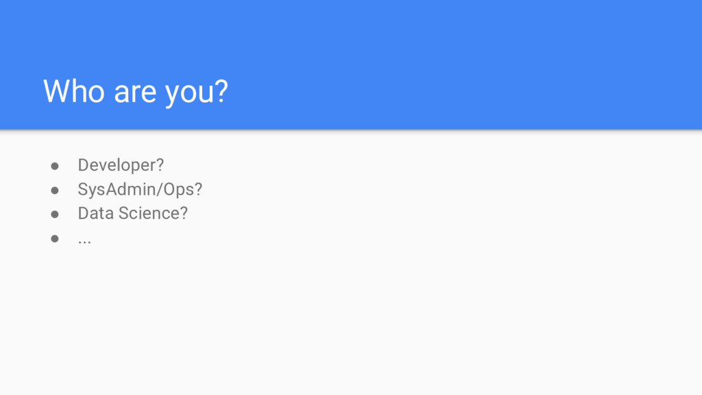 Who are you? ● Developer? ● SysAdmin/Ops? ● Dat...