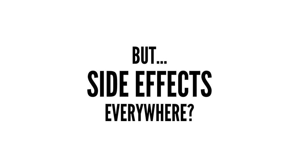 BUT... SIDE EFFECTS EVERYWHERE?