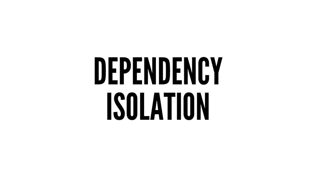 DEPENDENCY ISOLATION