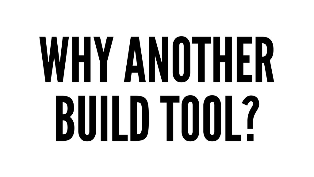 WHY ANOTHER BUILD TOOL?