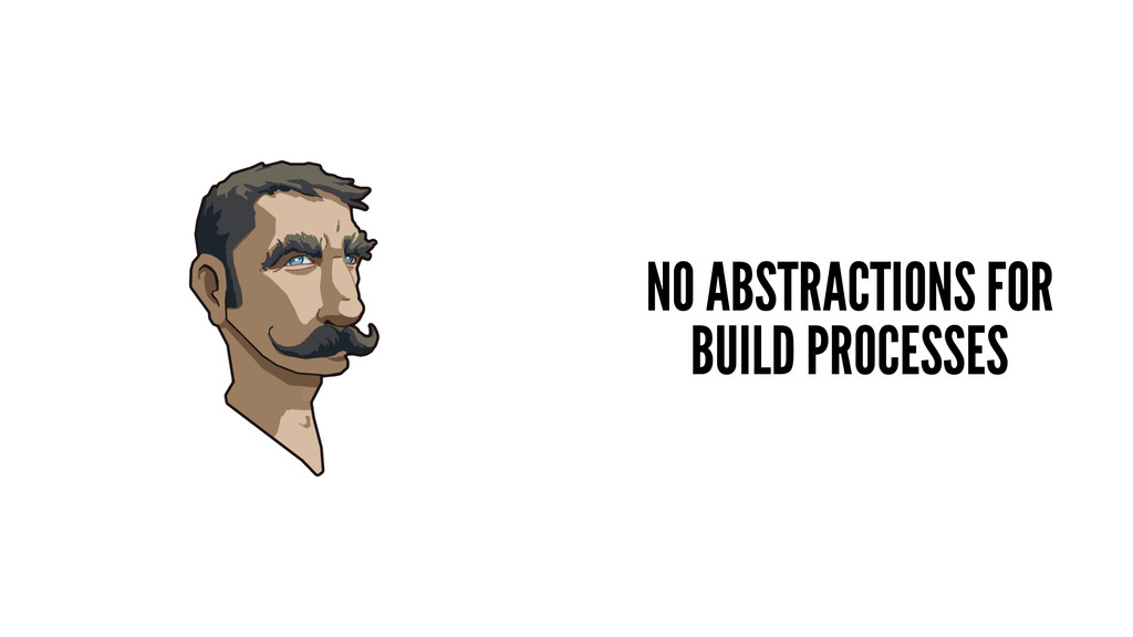 NO ABSTRACTIONS FOR BUILD PROCESSES