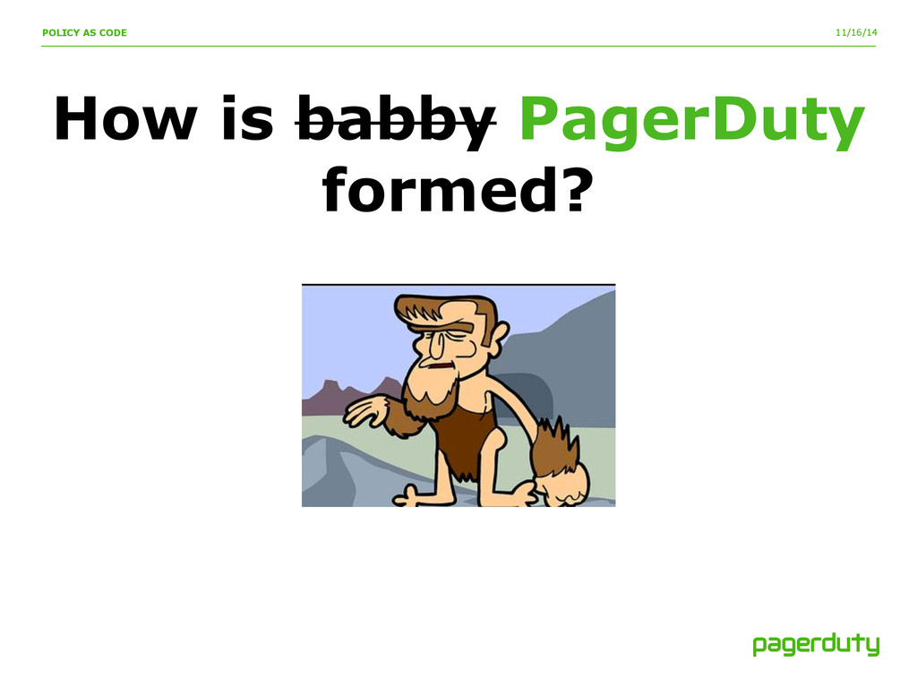 11/16/14 POLICY AS CODE How is babby PagerDuty ...