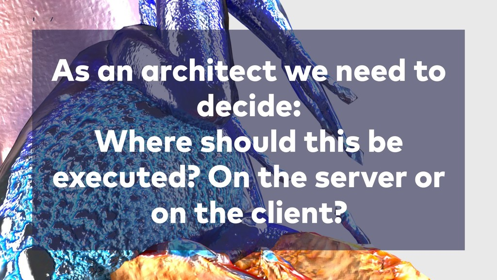 As an architect we need to decide: Where should...