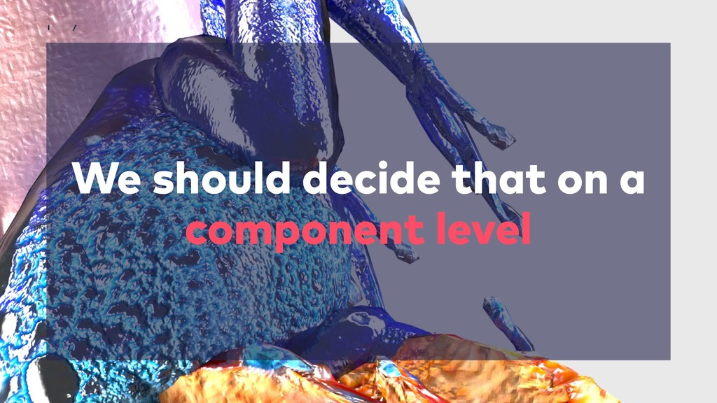 We should decide that on a component level