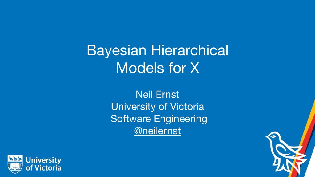 Bayesian Hierarchical Models for X Neil Ernst  ...