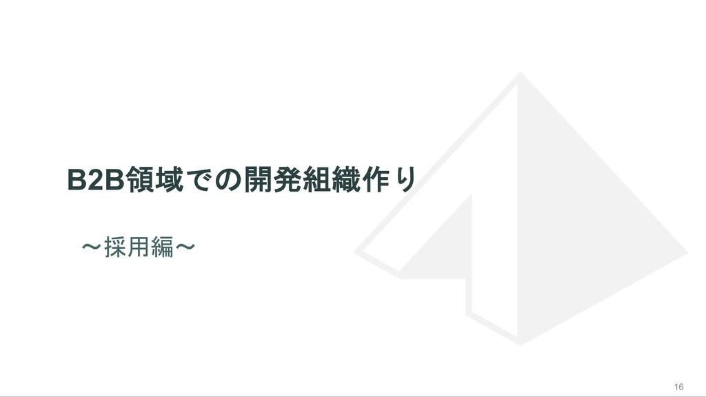 B2B領域での開発組織作り 16 〜採用編〜