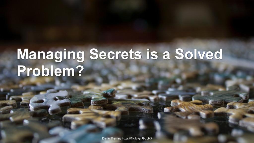 Managing Secrets is a Solved Problem? Daniel Fl...