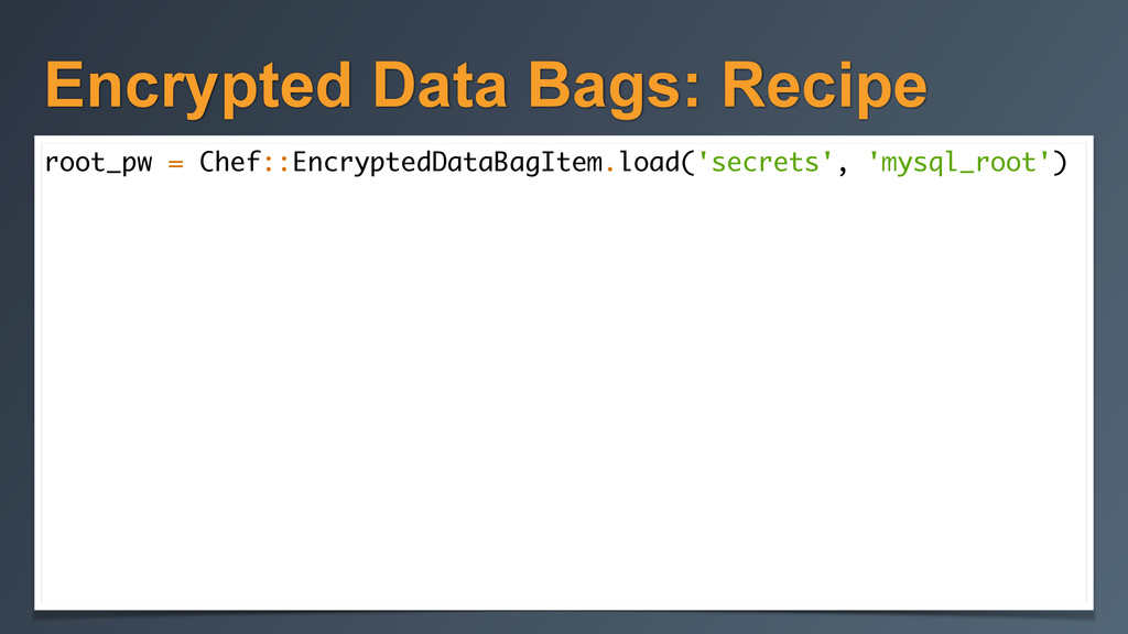 Encrypted Data Bags: Recipe root_pw = Chef::Enc...