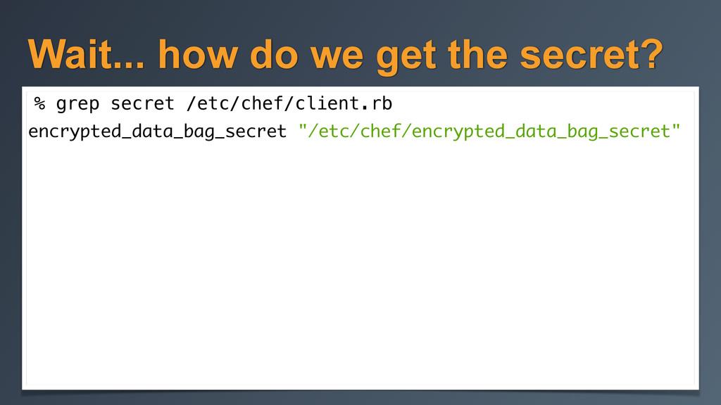 Wait... how do we get the secret? % grep secret...