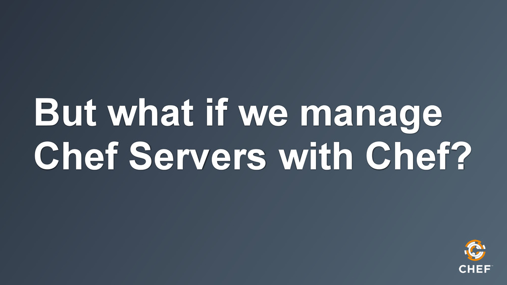 But what if we manage Chef Servers with Chef?