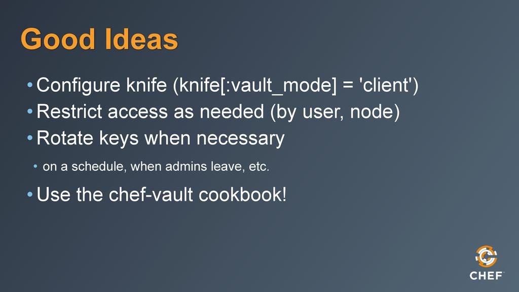 Good Ideas •Configure knife (knife[:vault_mode]...