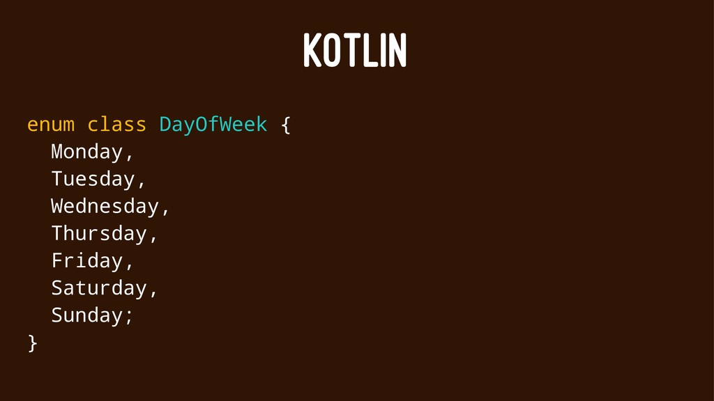 KOTLIN enum class DayOfWeek { Monday, Tuesday, ...